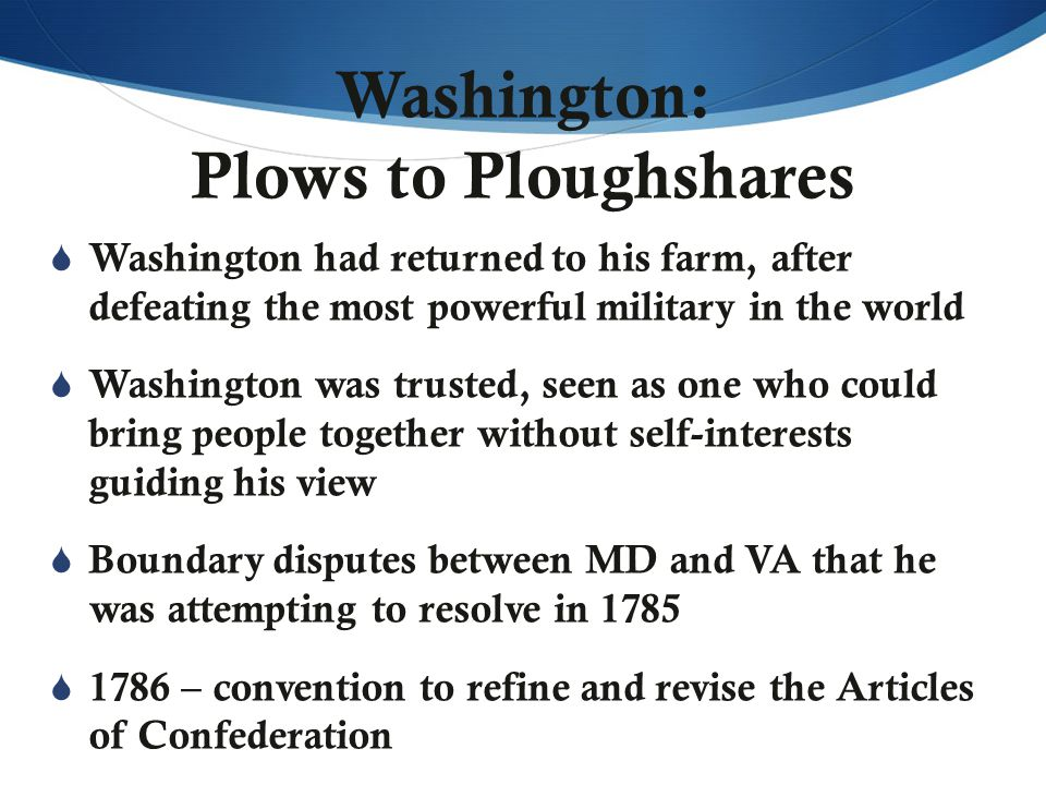 Washington: Plows to Ploughshares  Washington had returned to his farm, after defeating the most powerful military in the world  Washington was trusted, seen as one who could bring people together without self-interests guiding his view  Boundary disputes between MD and VA that he was attempting to resolve in 1785  1786 – convention to refine and revise the Articles of Confederation