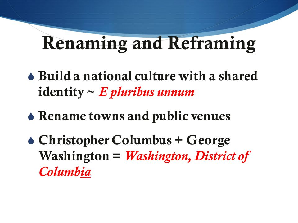 Renaming and Reframing  Build a national culture with a shared identity ~ E pluribus unnum  Rename towns and public venues  Christopher Columbus + George Washington = Washington, District of Columbia