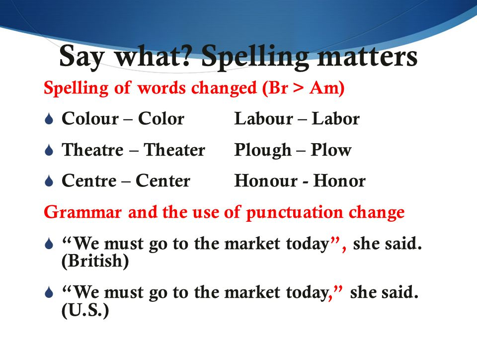Say what? Spelling matters Spelling of words changed (Br > Am)  Colour – ColorLabour – Labor  Theatre – TheaterPlough – Plow  Centre – CenterHonour