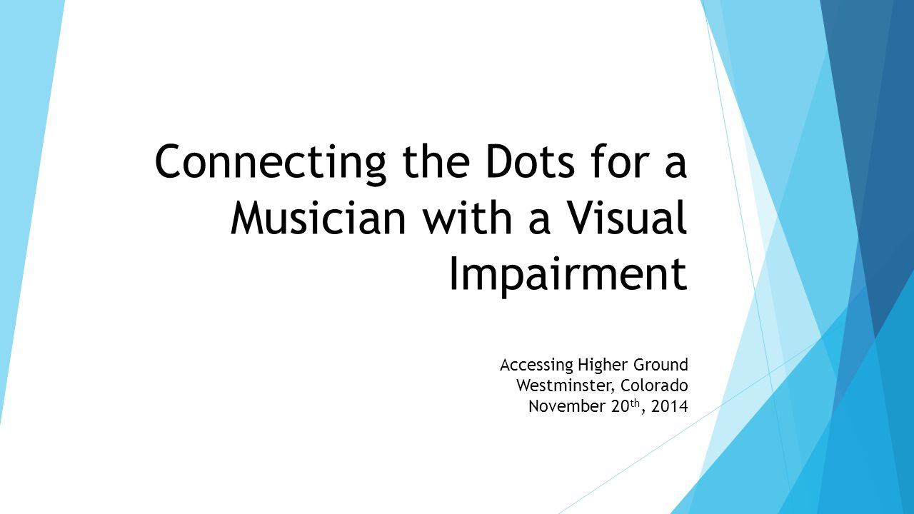 Connecting the Dots for a Musician with a Visual Impairment Accessing Higher Ground Westminster, Colorado November 20 th, 2014