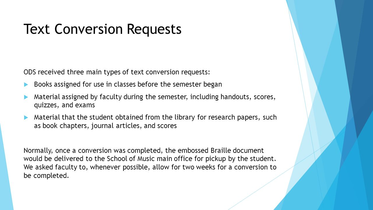 Text Conversion Requests ODS received three main types of text conversion requests:  Books assigned for use in classes before the semester began  Material assigned by faculty during the semester, including handouts, scores, quizzes, and exams  Material that the student obtained from the library for research papers, such as book chapters, journal articles, and scores Normally, once a conversion was completed, the embossed Braille document would be delivered to the School of Music main office for pickup by the student.