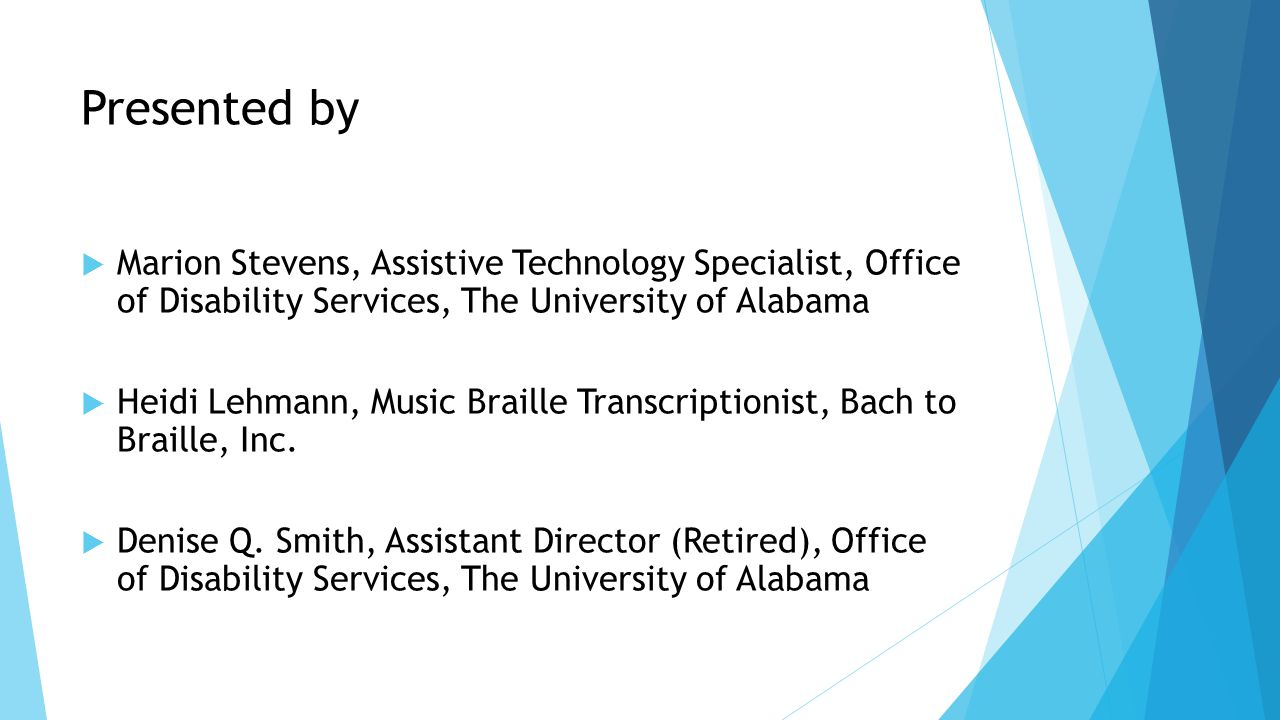 Presented by  Marion Stevens, Assistive Technology Specialist, Office of Disability Services, The University of Alabama  Heidi Lehmann, Music Braille Transcriptionist, Bach to Braille, Inc.
