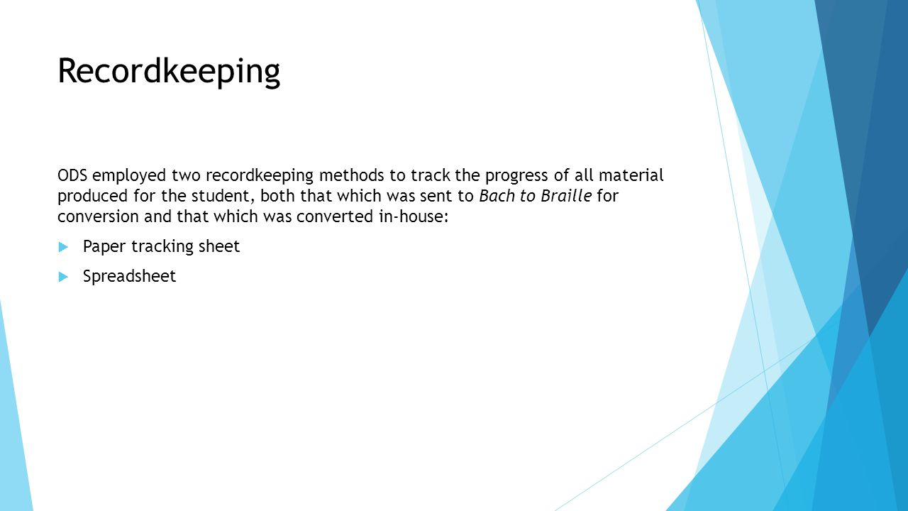 Recordkeeping ODS employed two recordkeeping methods to track the progress of all material produced for the student, both that which was sent to Bach to Braille for conversion and that which was converted in-house:  Paper tracking sheet  Spreadsheet