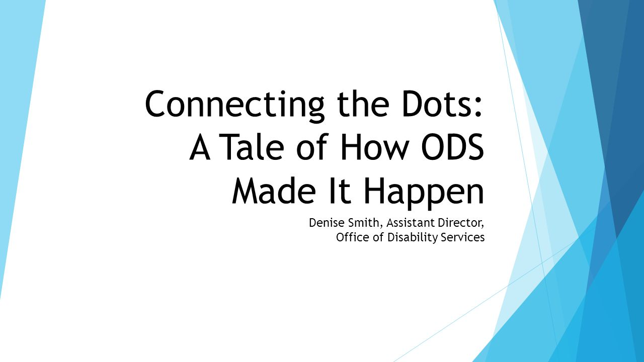 Connecting the Dots: A Tale of How ODS Made It Happen Denise Smith, Assistant Director, Office of Disability Services