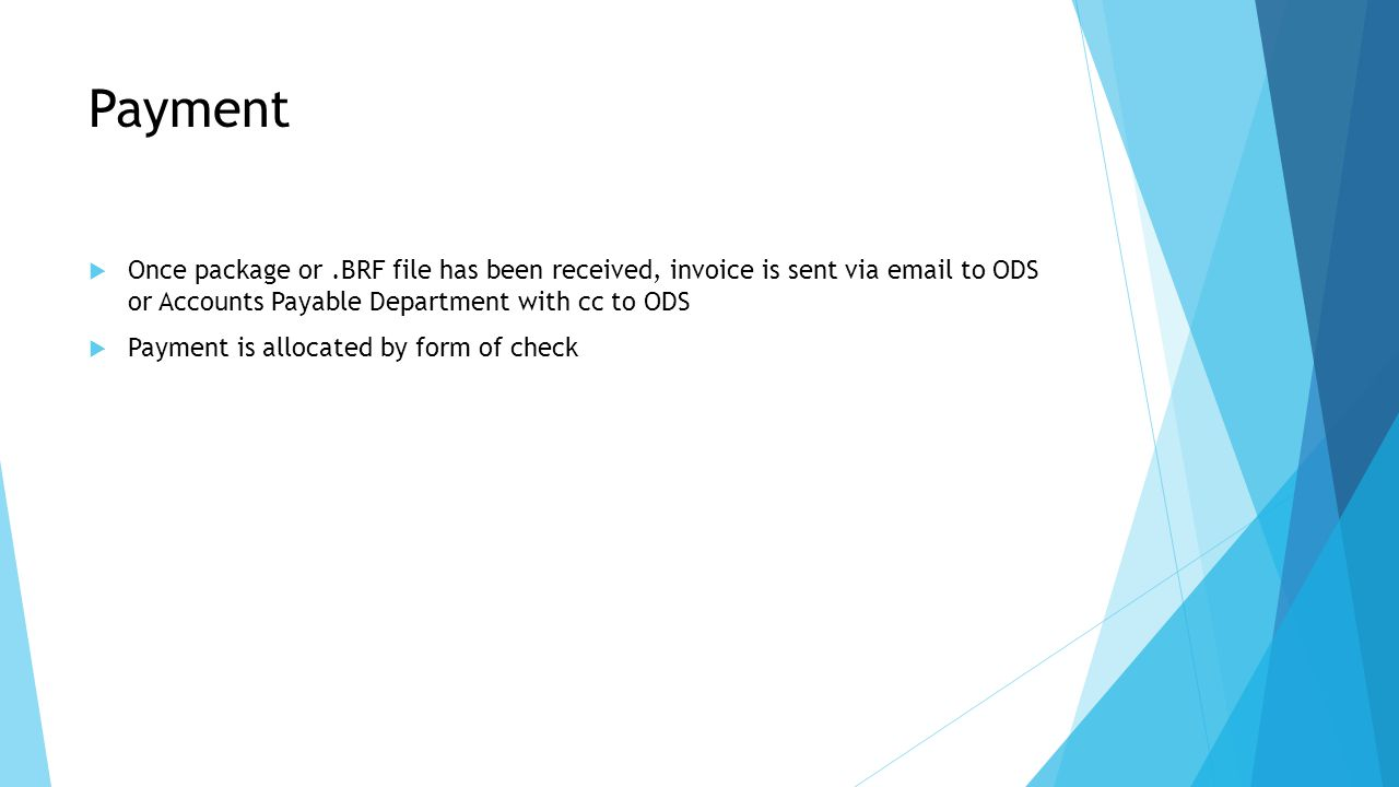 Payment  Once package or.BRF file has been received, invoice is sent via email to ODS or Accounts Payable Department with cc to ODS  Payment is allocated by form of check