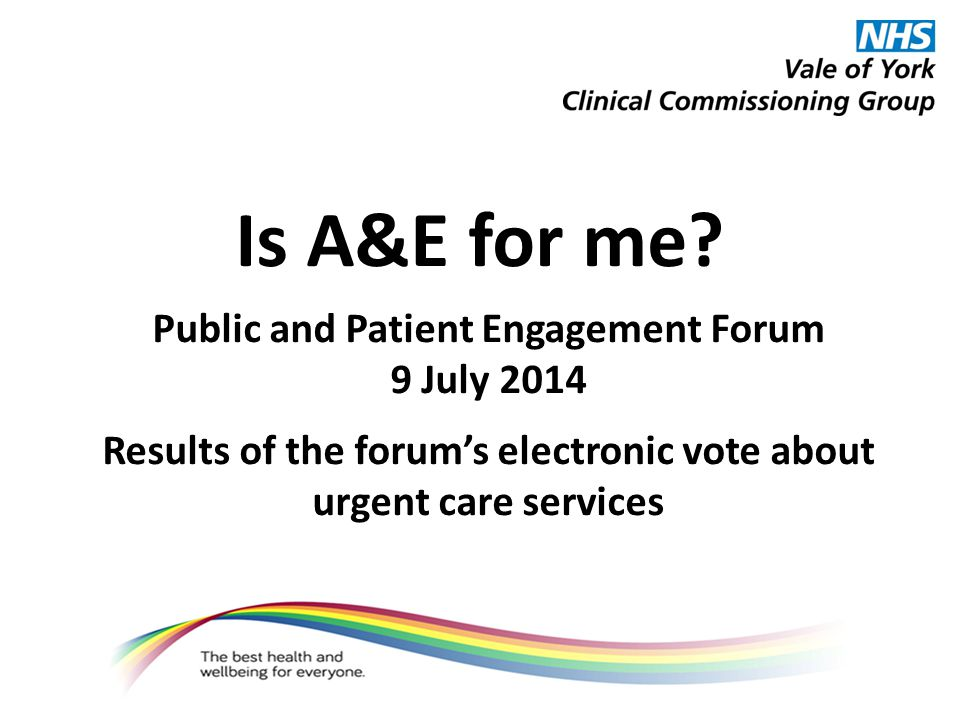 Is A&E for me? Public and Patient Engagement Forum 9 July 2014 Results of the forum's electronic vote about urgent care services