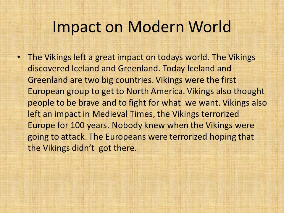 Impact on Modern World The Vikings left a great impact on todays world. The Vikings discovered Iceland and Greenland. Today Iceland and Greenland are