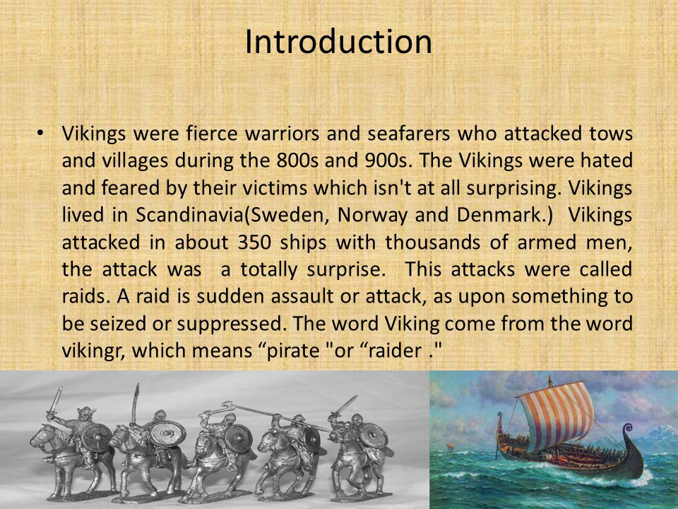 Introduction Vikings were fierce warriors and seafarers who attacked tows and villages during the 800s and 900s. The Vikings were hated and feared by