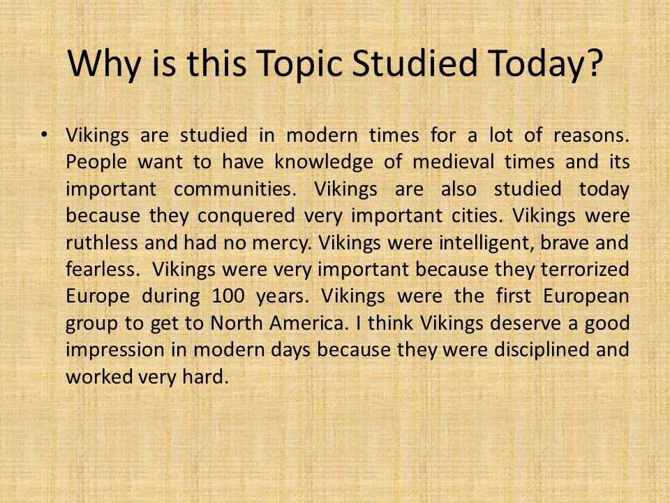 Why is this Topic Studied Today? Vikings are studied in modern times for a lot of reasons. People want to have knowledge of medieval times and its imp