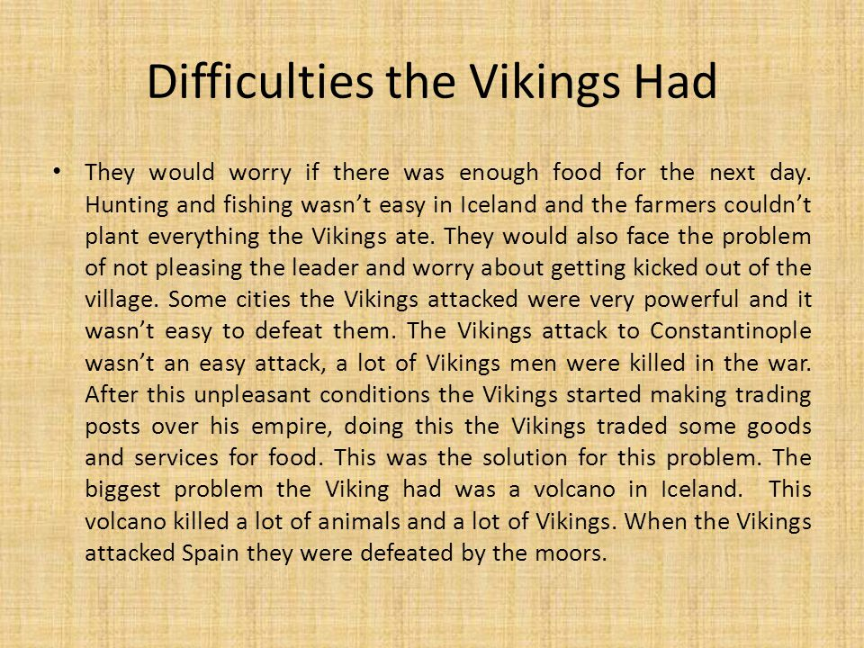 Difficulties the Vikings Had They would worry if there was enough food for the next day. Hunting and fishing wasn't easy in Iceland and the farmers co