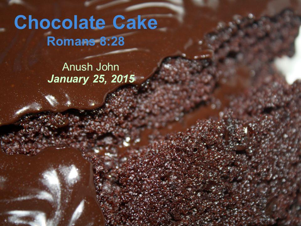 Chocolate Cake Romans 8:28 Anush John January 25, 2015