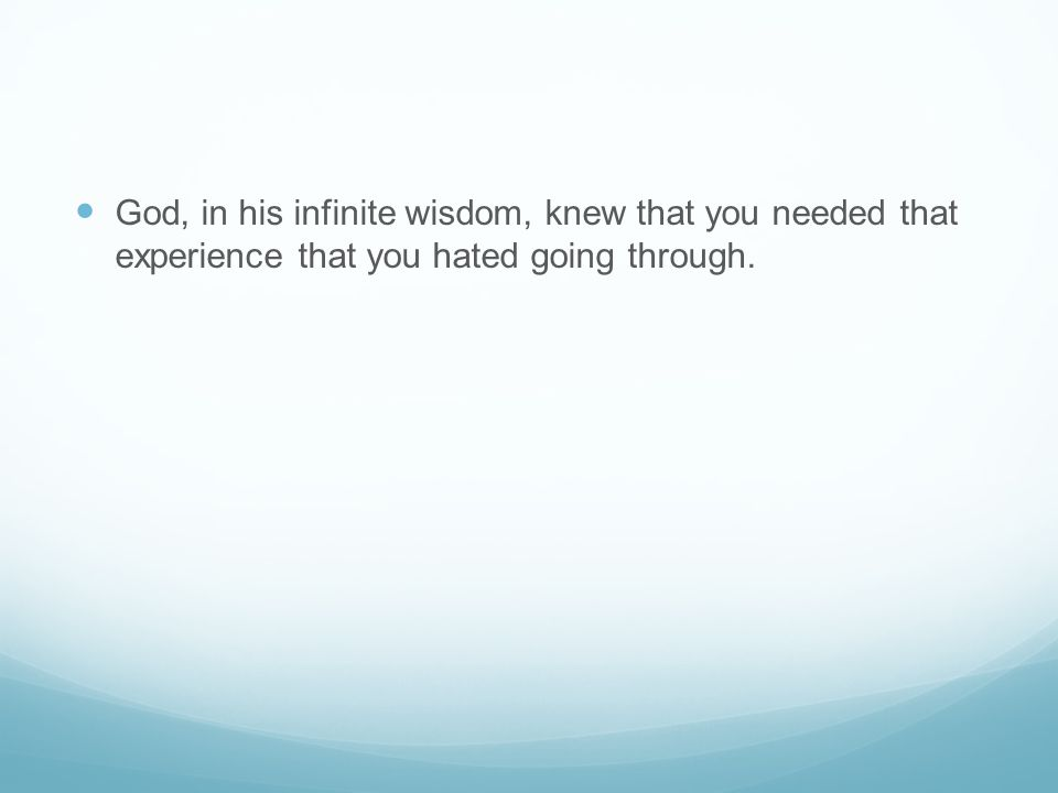 God, in his infinite wisdom, knew that you needed that experience that you hated going through.