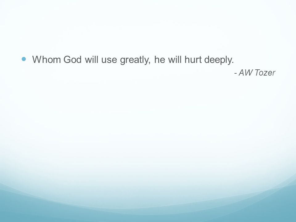 Whom God will use greatly, he will hurt deeply. - AW Tozer