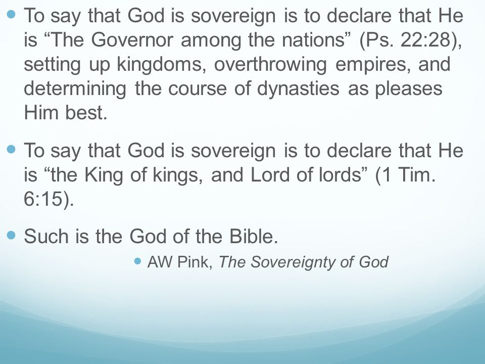"To say that God is sovereign is to declare that He is ""The Governor among the nations"" (Ps. 22:28), setting up kingdoms, overthrowing empires, and det"