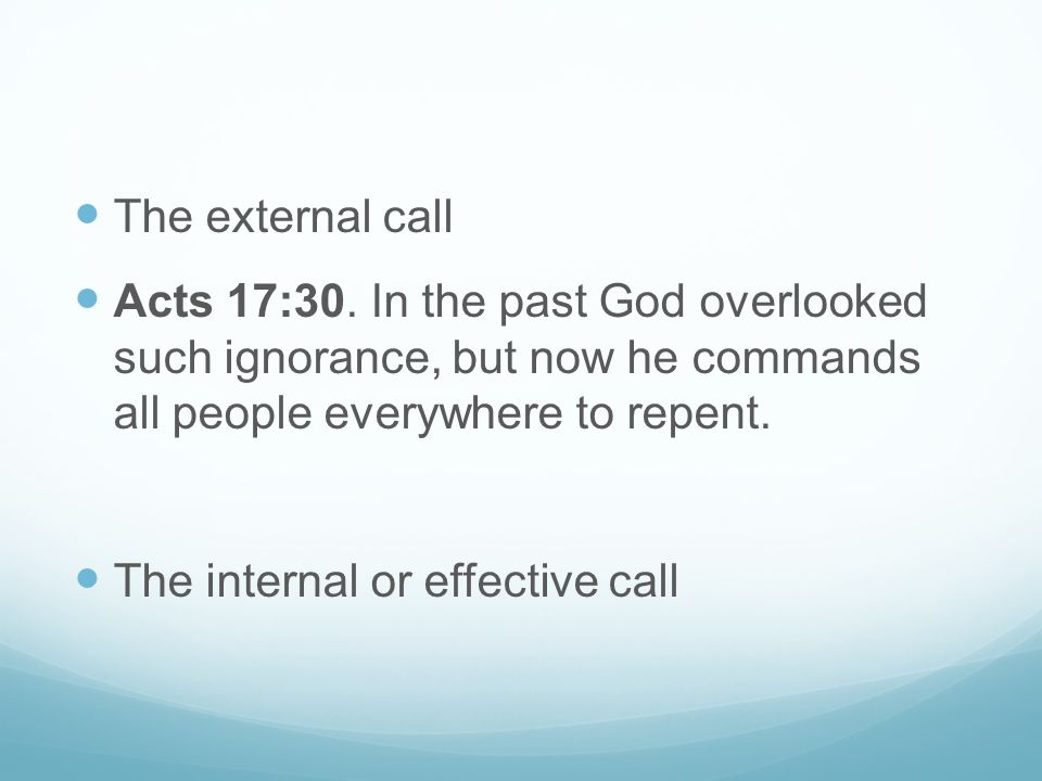 The external call Acts 17:30. In the past God overlooked such ignorance, but now he commands all people everywhere to repent. The internal or effectiv
