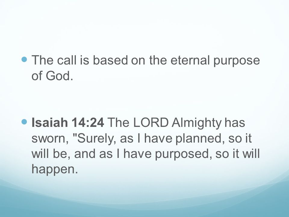 The call is based on the eternal purpose of God. Isaiah 14:24 The LORD Almighty has sworn,