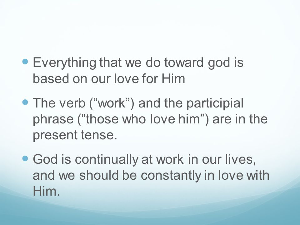 "Everything that we do toward god is based on our love for Him The verb (""work"") and the participial phrase (""those who love him"") are in the present t"