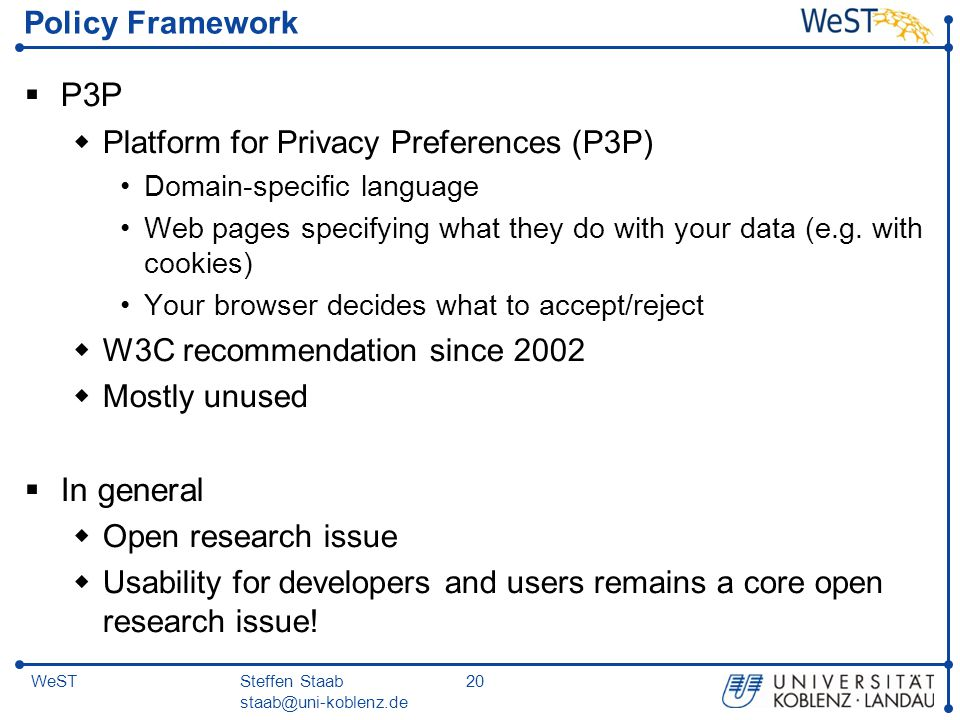 Steffen Staab staab@uni-koblenz.de 20WeST Policy Framework  P3P  Platform for Privacy Preferences (P3P) Domain-specific language Web pages specifying what they do with your data (e.g.