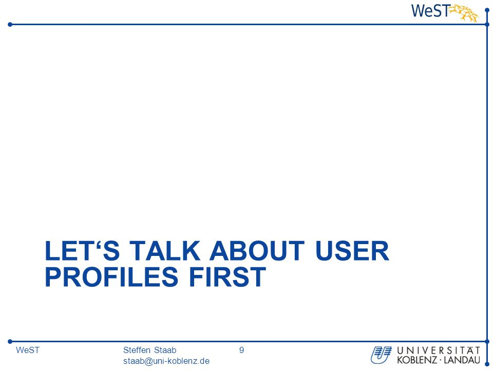 Steffen Staab staab@uni-koblenz.de 9WeST LET'S TALK ABOUT USER PROFILES FIRST