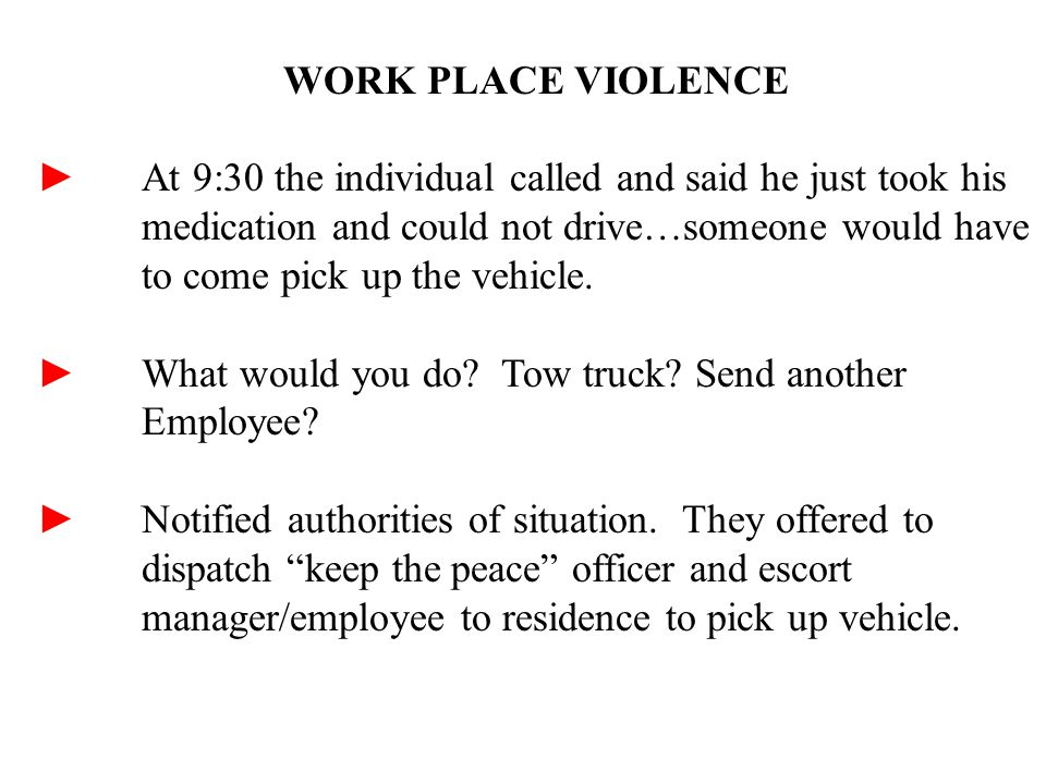 WORK PLACE VIOLENCE ► At 9:30 the individual called and said he just took his medication and could not drive…someone would have to come pick up the vehicle.