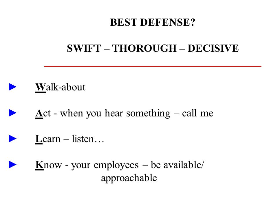 BEST DEFENSE? SWIFT – THOROUGH – DECISIVE ________________________________________ ►Walk-about ►Act - when you hear something – call me ►Learn – liste