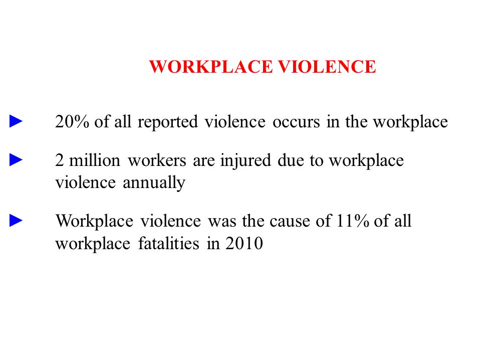 WORKPLACE VIOLENCE ►20% of all reported violence occurs in the workplace ►2 million workers are injured due to workplace violence annually ►Workplace violence was the cause of 11% of all workplace fatalities in 2010