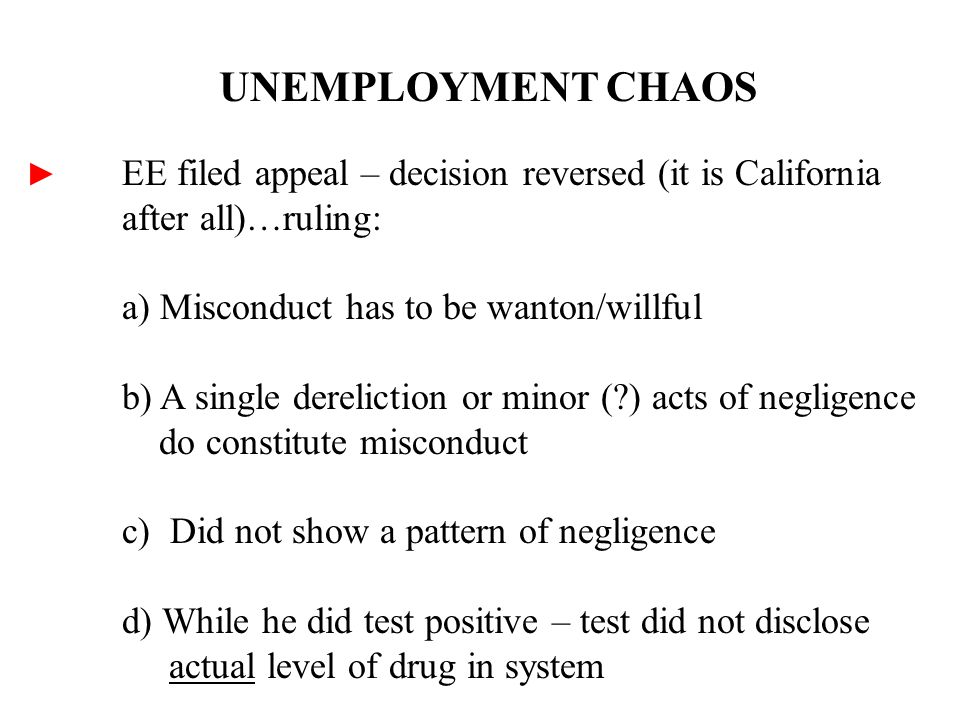 UNEMPLOYMENT CHAOS ► EE filed appeal – decision reversed (it is California after all)…ruling: a) Misconduct has to be wanton/willful b) A single dereliction or minor ( ) acts of negligence do constitute misconduct c) Did not show a pattern of negligence d) While he did test positive – test did not disclose actual level of drug in system