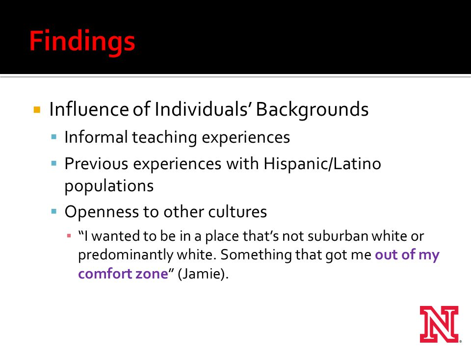  Influence of Individuals' Backgrounds  Informal teaching experiences  Previous experiences with Hispanic/Latino populations  Openness to other cultures ▪ I wanted to be in a place that's not suburban white or predominantly white.