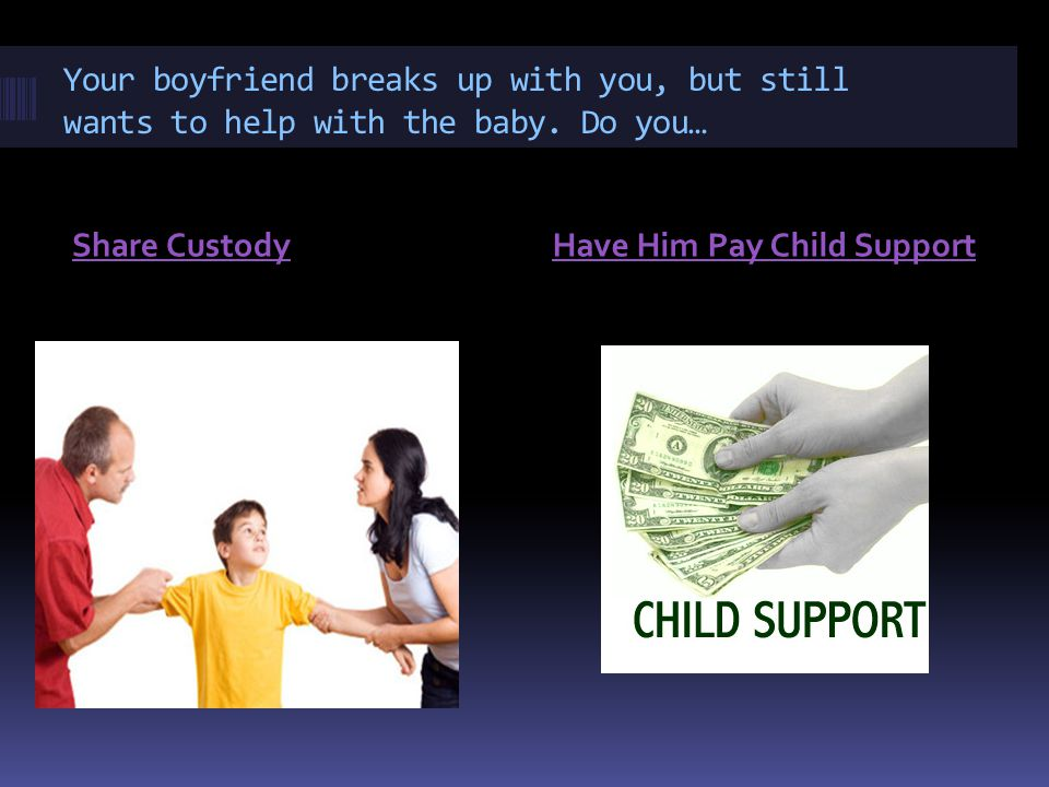 Your boyfriend breaks up with you, but still wants to help with the baby.