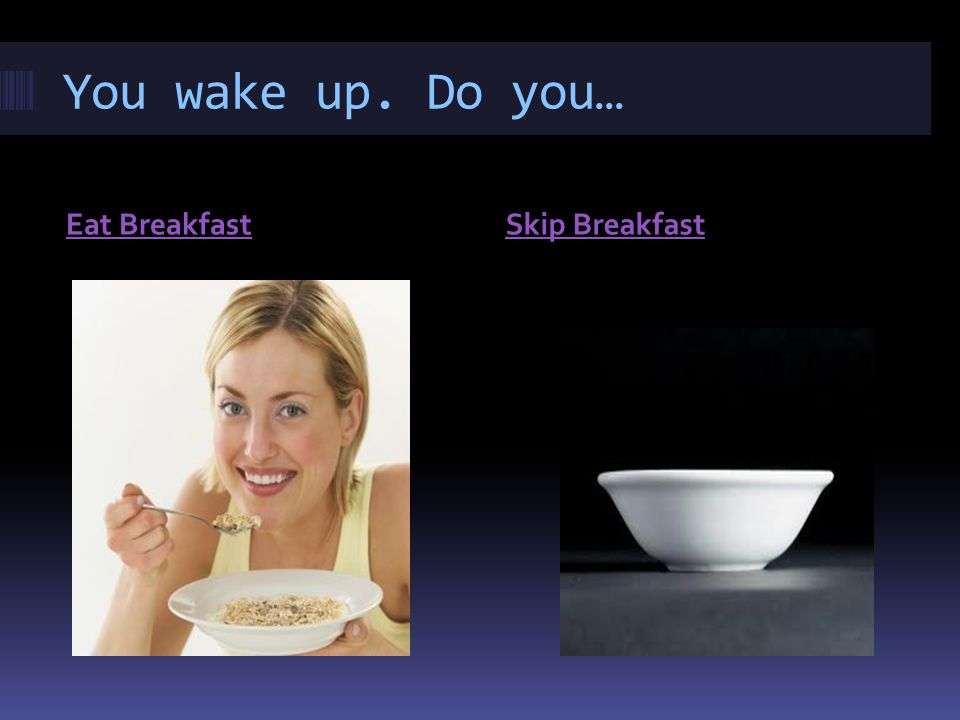 You wake up. Do you… Eat BreakfastSkip Breakfast
