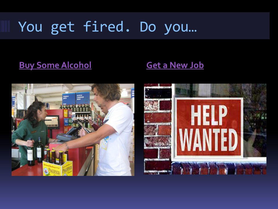 You get fired. Do you… Buy Some AlcoholGet a New Job