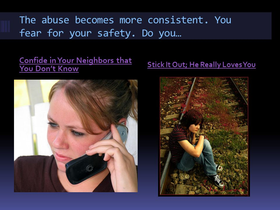 The abuse becomes more consistent. You fear for your safety.