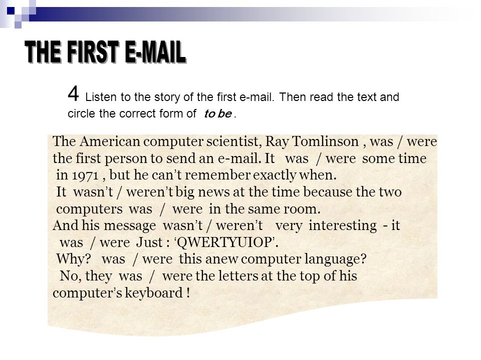 4 Listen to the story of the first e-mail. Then read the text and circle the correct form of to be. The American computer scientist, Ray Tomlinson, wa