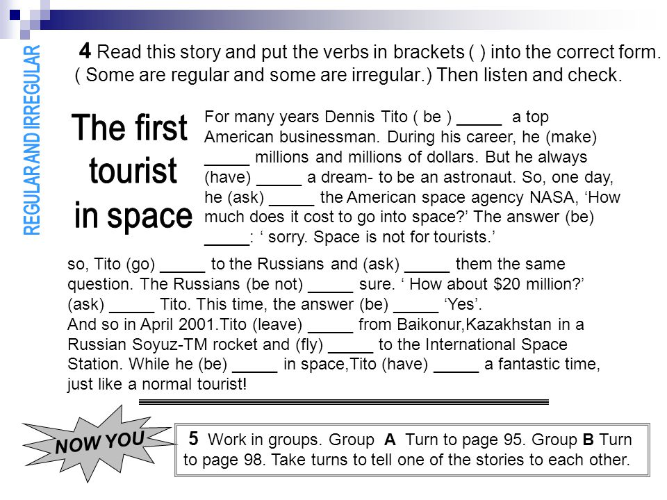 4 Read this story and put the verbs in brackets ( ) into the correct form. ( Some are regular and some are irregular.) Then listen and check. For many