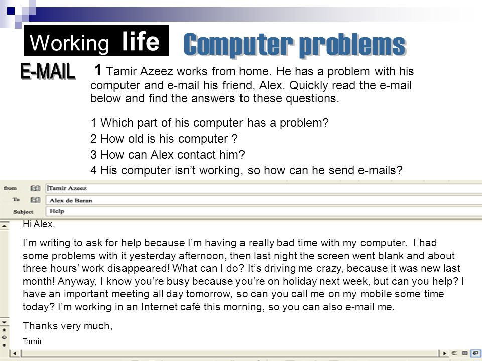 Working life 1 Tamir Azeez works from home. He has a problem with his computer and e-mail his friend, Alex. Quickly read the e-mail below and find the