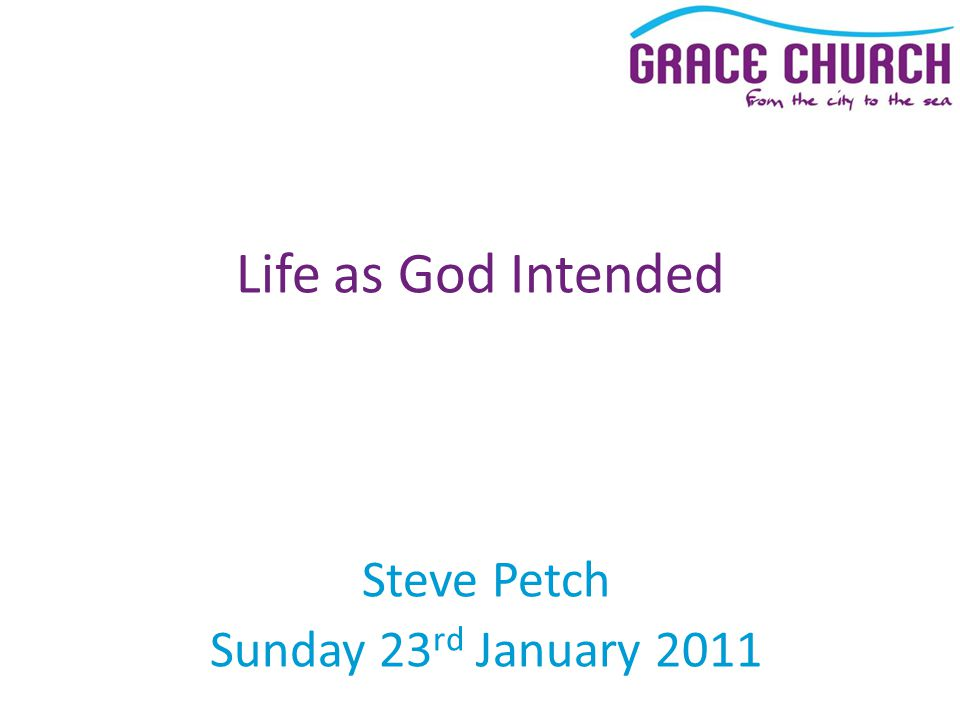 Steve Petch Sunday 23 rd January 2011 Life as God Intended