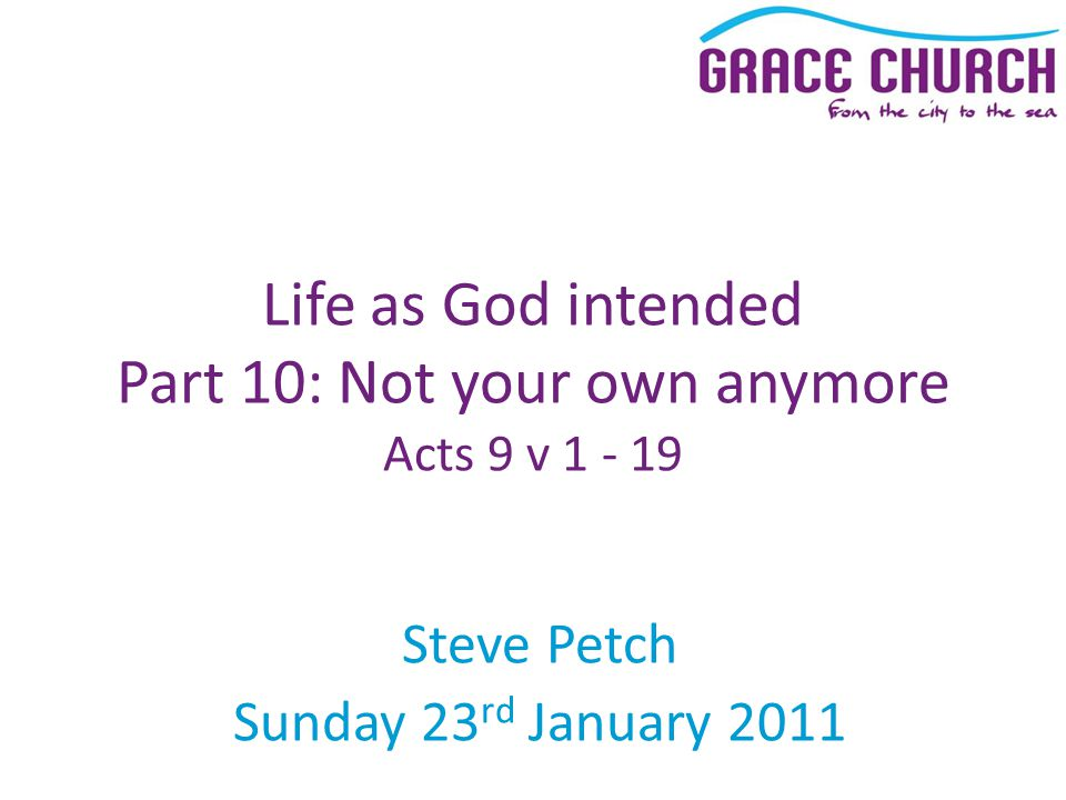 Steve Petch Sunday 23 rd January 2011 Life as God intended Part 10: Not your own anymore Acts 9 v 1 - 19
