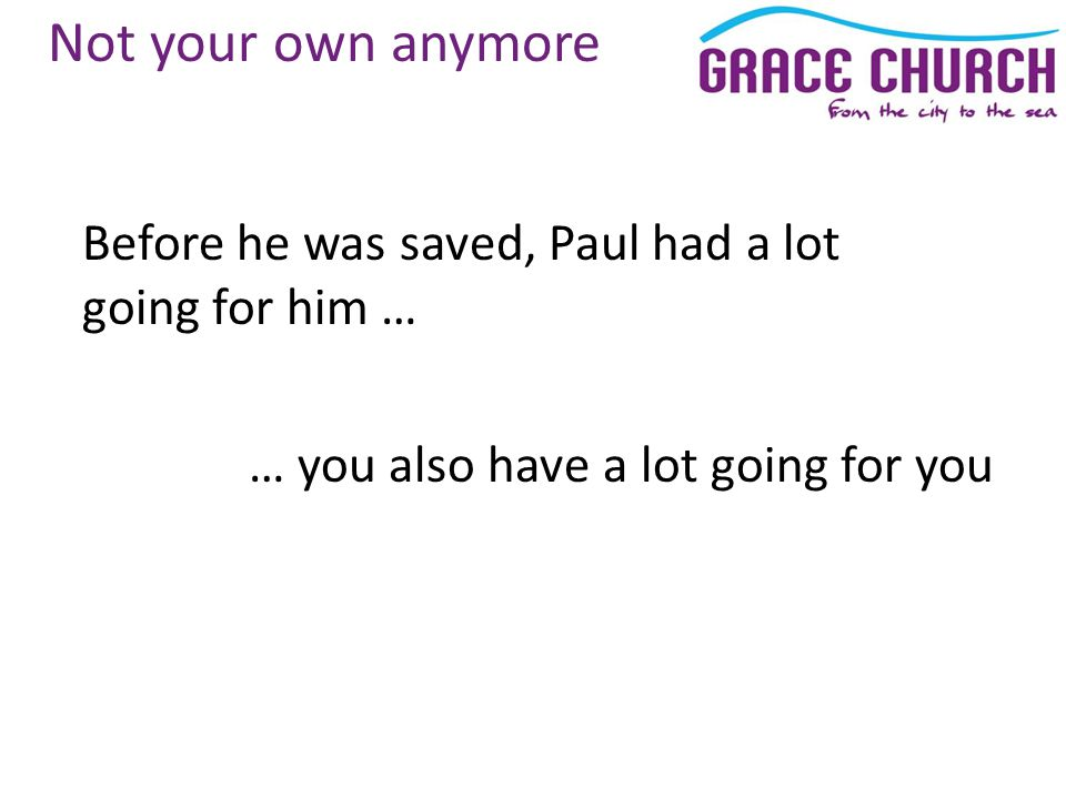Not your own anymore Before he was saved, Paul had a lot going for him … … you also have a lot going for you
