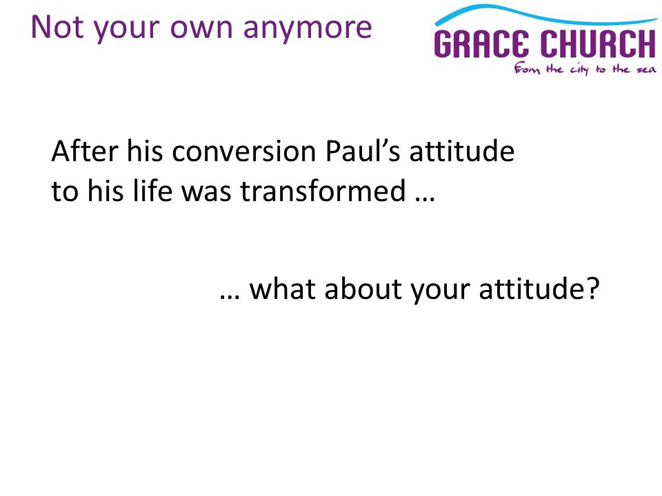 Not your own anymore After his conversion Paul's attitude to his life was transformed … … what about your attitude