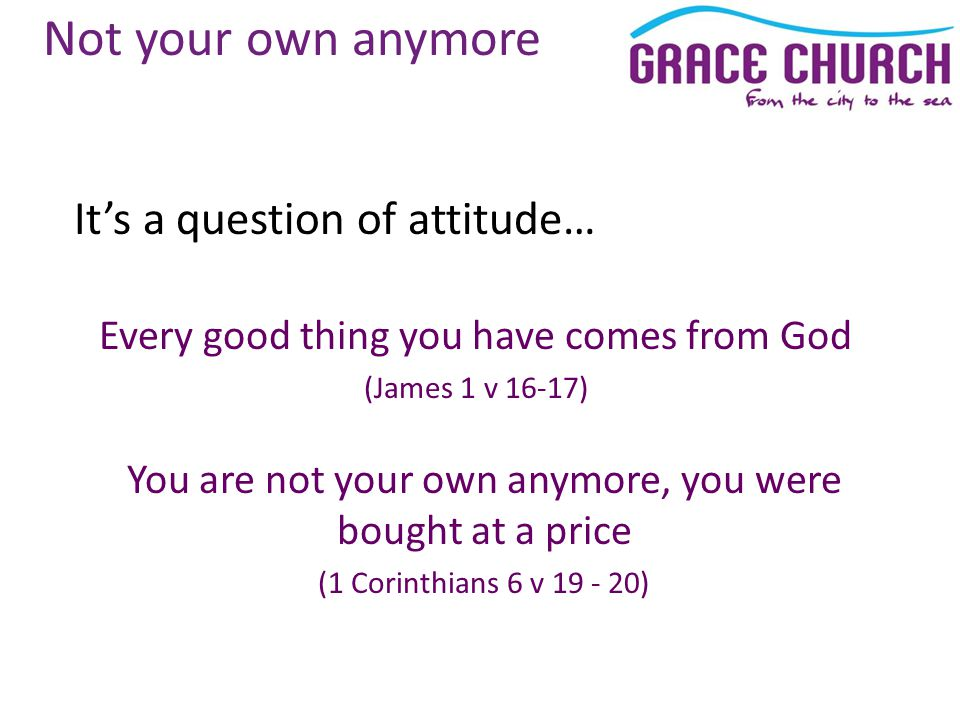 Not your own anymore It's a question of attitude… Every good thing you have comes from God (James 1 v 16-17) You are not your own anymore, you were bought at a price (1 Corinthians 6 v 19 - 20)
