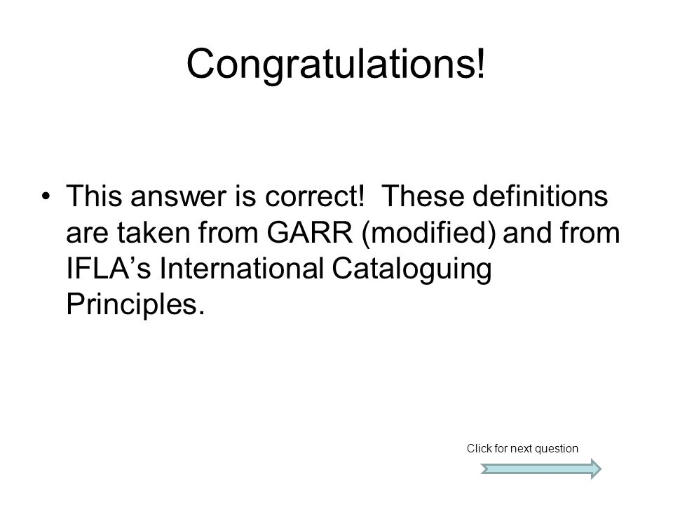 Congratulations! This answer is correct! These definitions are taken from GARR (modified) and from IFLA's International Cataloguing Principles. Click