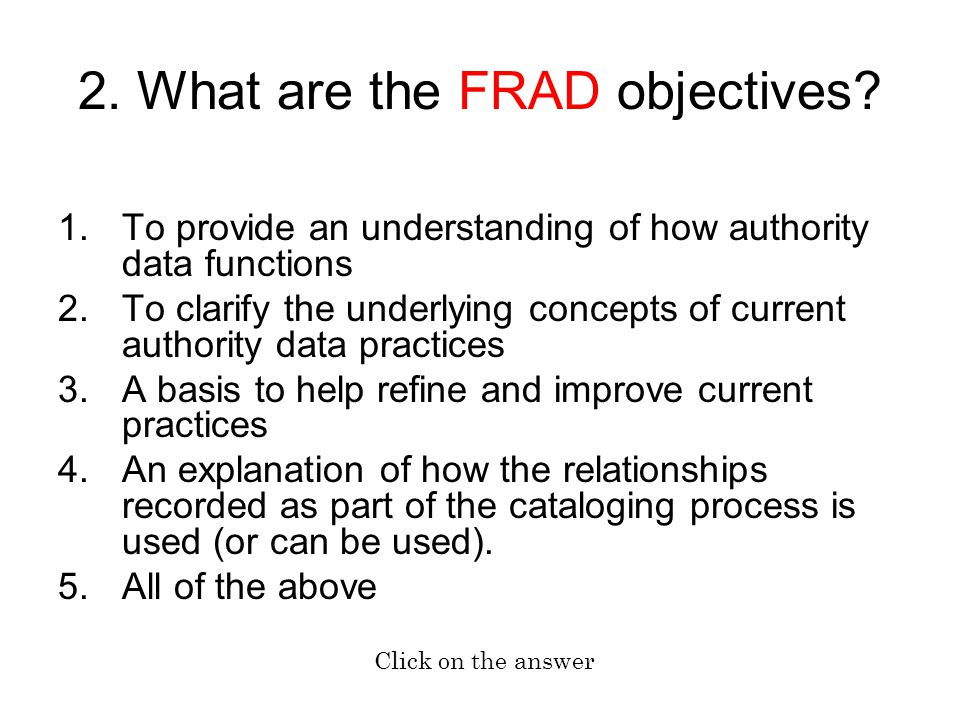 1.To provide an understanding of how authority data functions 2.To clarify the underlying concepts of current authority data practices 3.A basis to help refine and improve current practices 4.An explanation of how the relationships recorded as part of the cataloging process is used (or can be used).