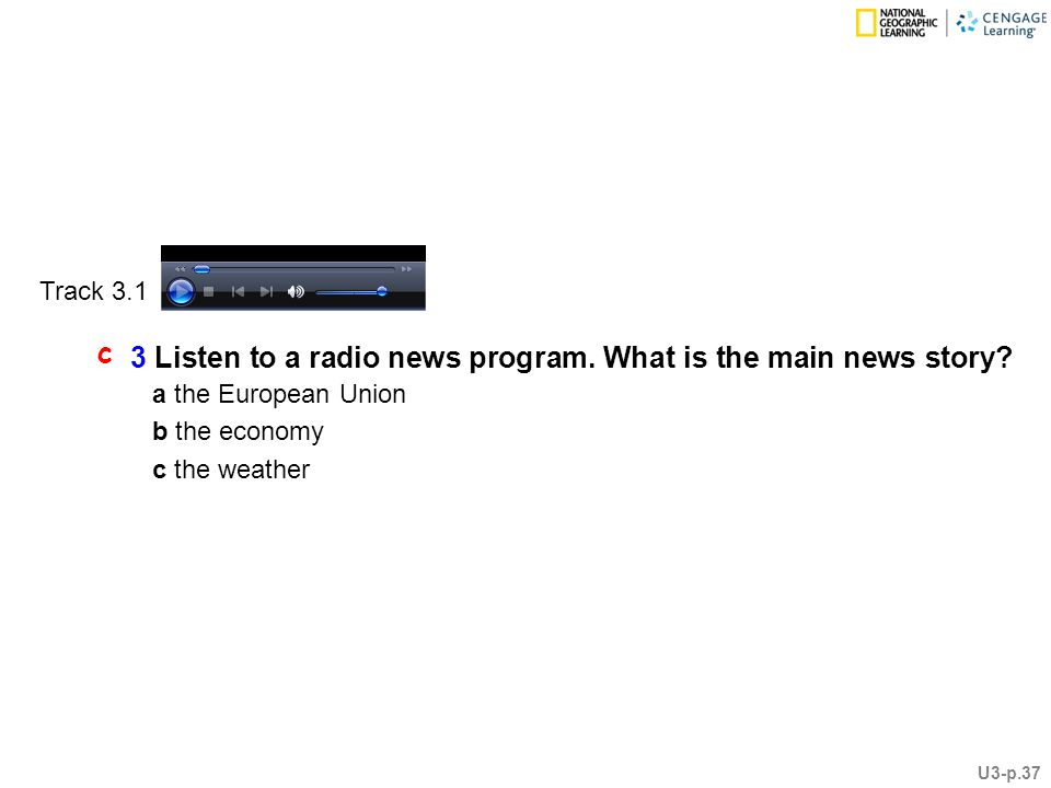 3 Listen to a radio news program. What is the main news story.