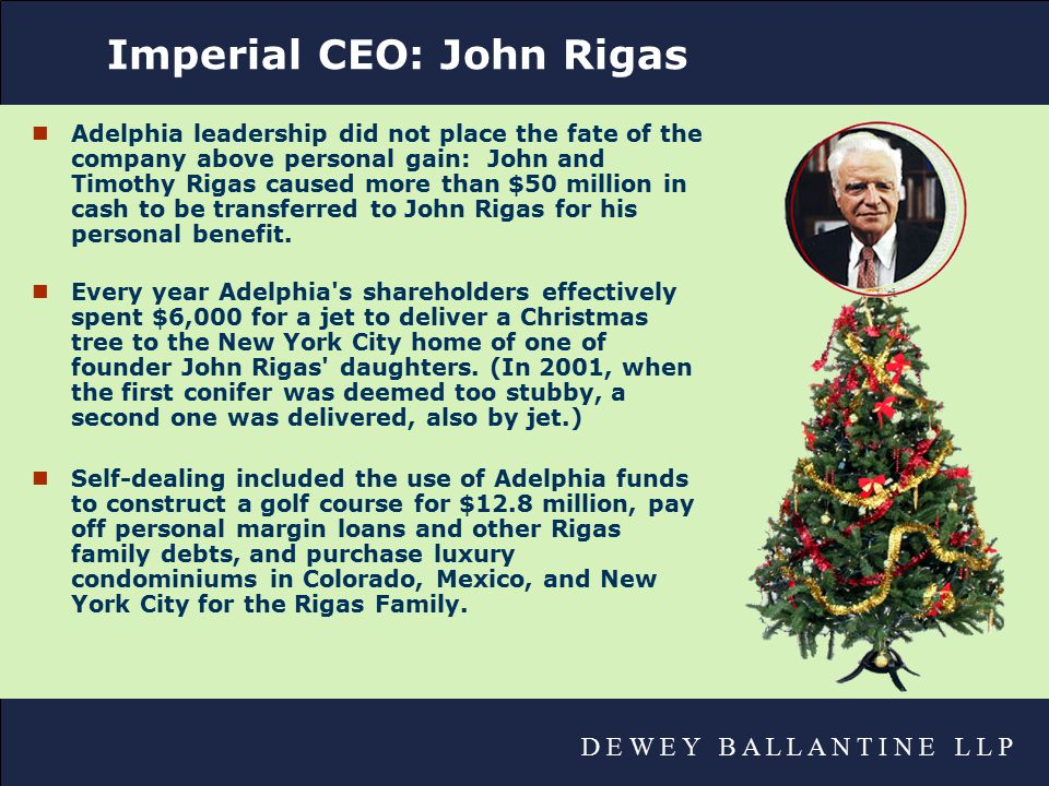 D E W E Y B A L L A N T I N E L L P Imperial CEO: John Rigas nAdelphia leadership did not place the fate of the company above personal gain: John and Timothy Rigas caused more than $50 million in cash to be transferred to John Rigas for his personal benefit.