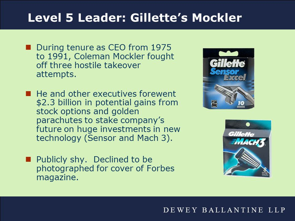 D E W E Y B A L L A N T I N E L L P Level 5 Leader: Gillette's Mockler nDuring tenure as CEO from 1975 to 1991, Coleman Mockler fought off three hostile takeover attempts.