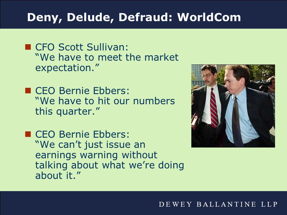 D E W E Y B A L L A N T I N E L L P Deny, Delude, Defraud: WorldCom nCFO Scott Sullivan: We have to meet the market expectation. nCEO Bernie Ebbers: We have to hit our numbers this quarter. nCEO Bernie Ebbers: We can't just issue an earnings warning without talking about what we're doing about it.