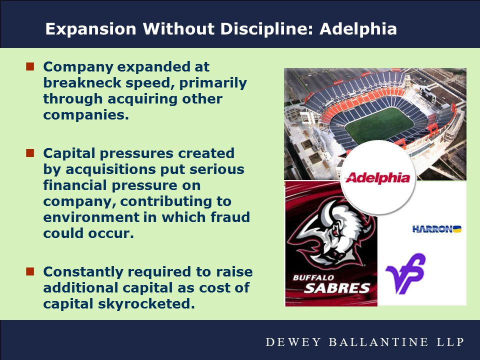 D E W E Y B A L L A N T I N E L L P Expansion Without Discipline: Adelphia nCompany expanded at breakneck speed, primarily through acquiring other companies.