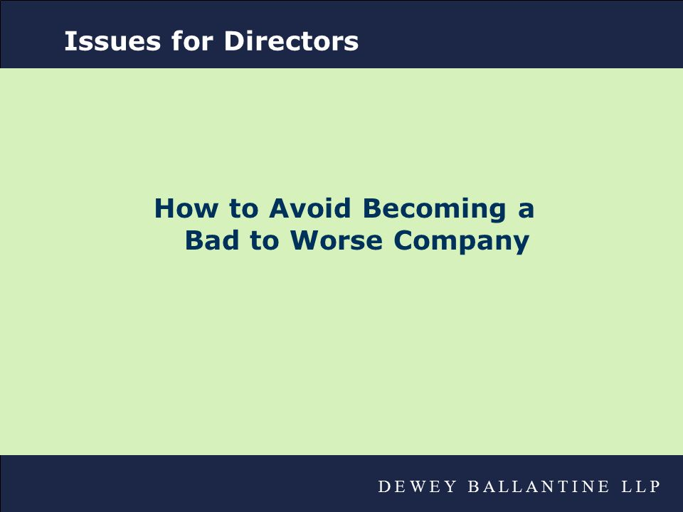 D E W E Y B A L L A N T I N E L L P Issues for Directors How to Avoid Becoming a Bad to Worse Company