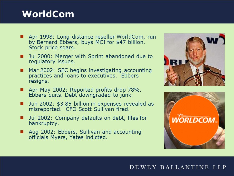 D E W E Y B A L L A N T I N E L L P WorldCom nApr 1998: Long-distance reseller WorldCom, run by Bernard Ebbers, buys MCI for $47 billion.