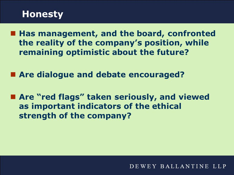 D E W E Y B A L L A N T I N E L L P Honesty nHas management, and the board, confronted the reality of the company's position, while remaining optimistic about the future.